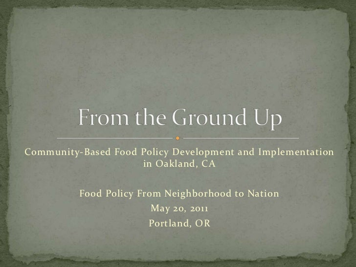 Community-Based Food Policy Development and Implementation in Oakland, CA<br />Food Policy From Neighborhood to Nation<br ...