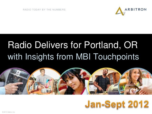 RADIO TODAY BY THE NUMBERS        Radio Delivers for Portland, OR        with Insights from MBI Touchpoints1© 2012 Arbitro...