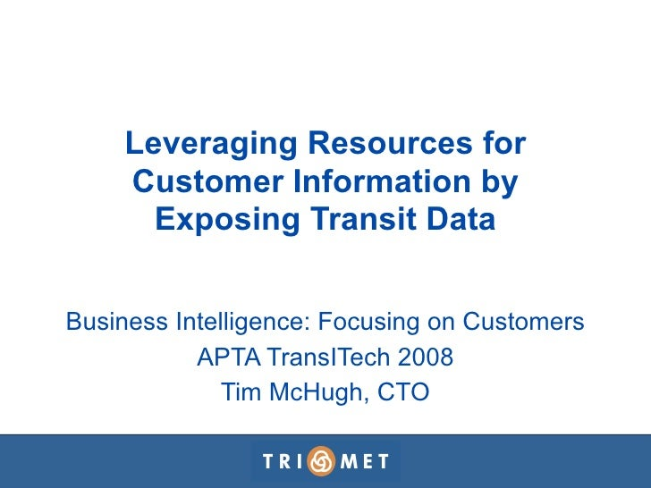 Leveraging Resources for     Customer Information by       Exposing Transit Data   Business Intelligence: Focusing on Cust...