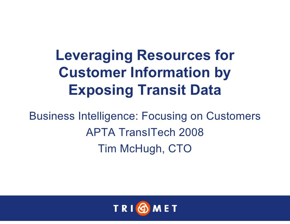 Leveraging Resources for      Customer Information by       Exposing Transit Data Business Intelligence: Focusing on Custo...