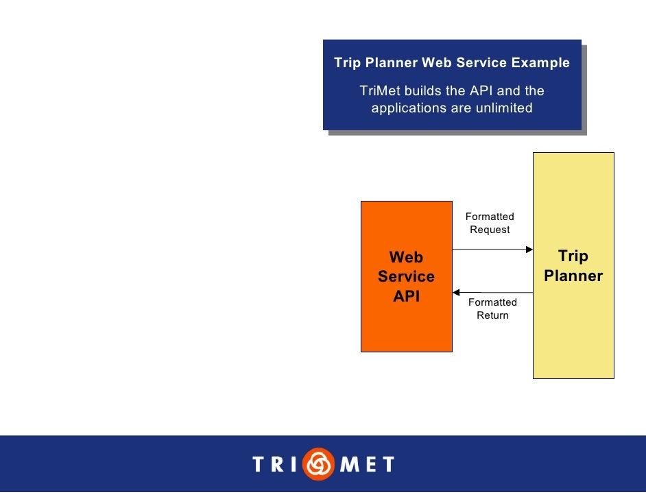 Trip Planner Web Service Example  Trip Planner Web Service Example    TriMet builds the API and the     TriMet builds the ...