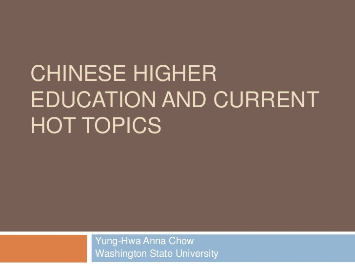 CHINESE HIGHEREDUCATION AND CURRENTHOT TOPICS    Yung-Hwa Anna Chow    Washington State University