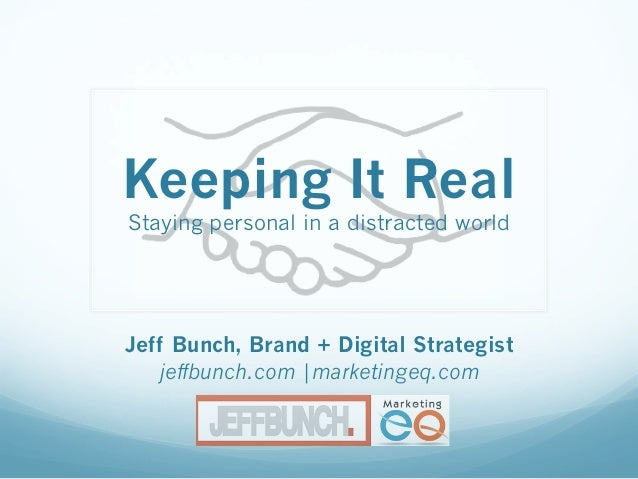 Keeping It Real Staying personal in a distracted world Jeff Bunch, Brand + Digital Strategist jeffbunch.com |marketingeq.c...