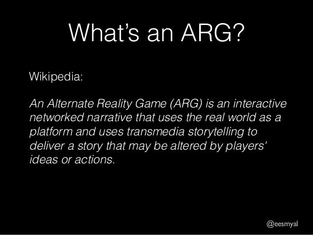 @eesmyal  What's an ARG?  Wikipedia:  An Alternate Reality Game (ARG) is an interactive  networked narrative that uses the...