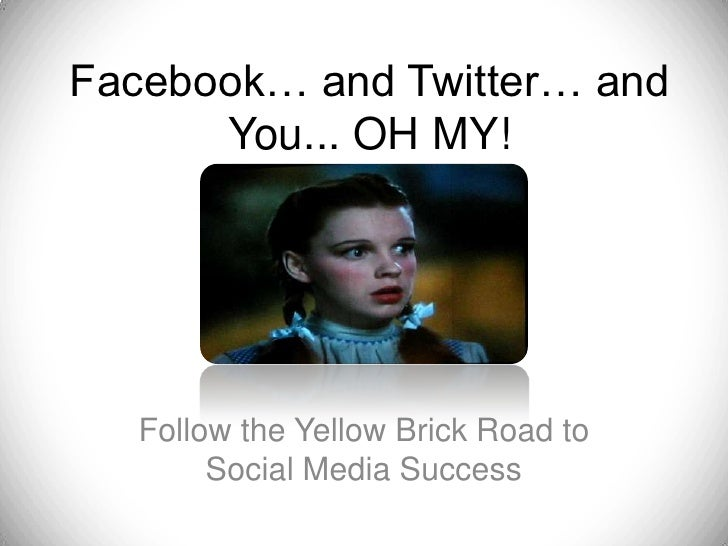 Facebook… and Twitter… and You... OH MY!<br />Follow the Yellow Brick Road to Social Media Success<br />