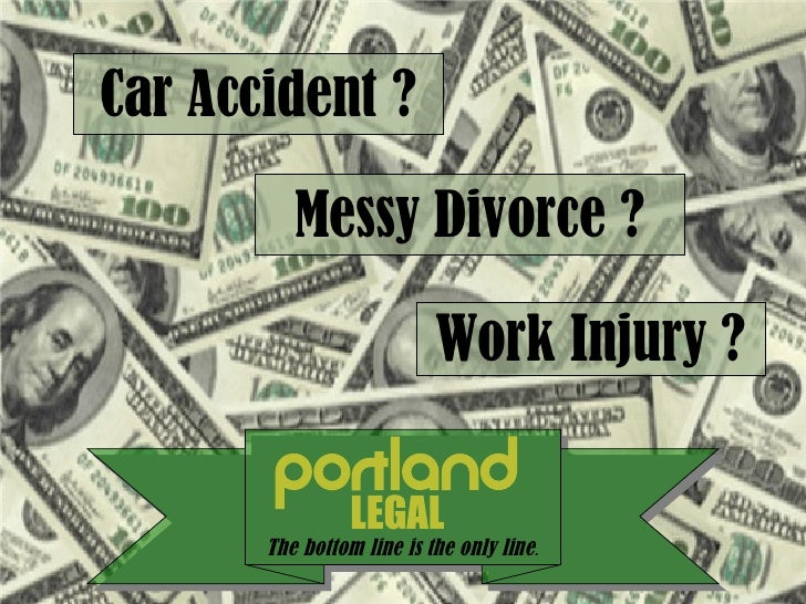 The bottom line is the only line . Car Accident ? Work Injury ? Messy Divorce ?