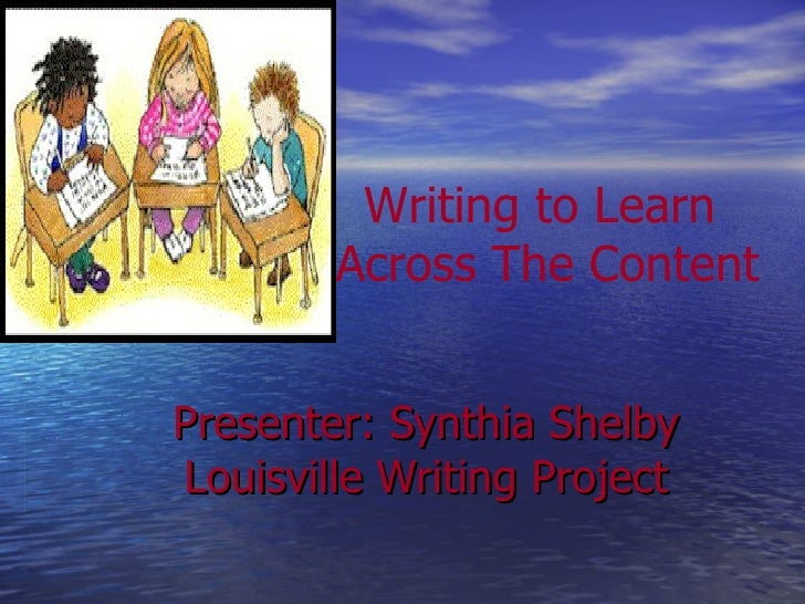 Presenter: Synthia Shelby Louisville Writing Project Writing to Learn  Across The Content