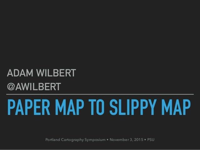 PAPER MAP TO SLIPPY MAP ADAM WILBERT @AWILBERT Portland Cartography Symposium • November 3, 2015 • PSU