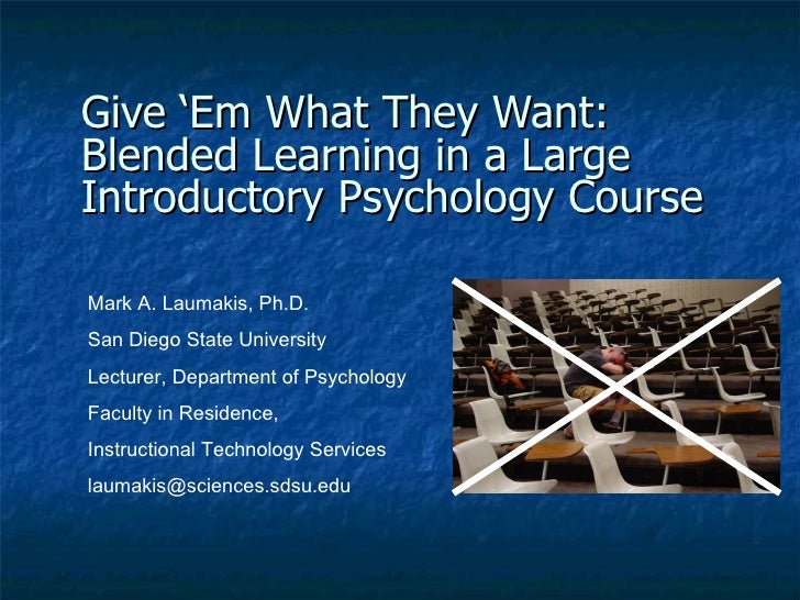 Give 'Em What They Want:  Blended Learning in a Large Introductory Psychology Course   Mark A. Laumakis, Ph.D. San Diego S...
