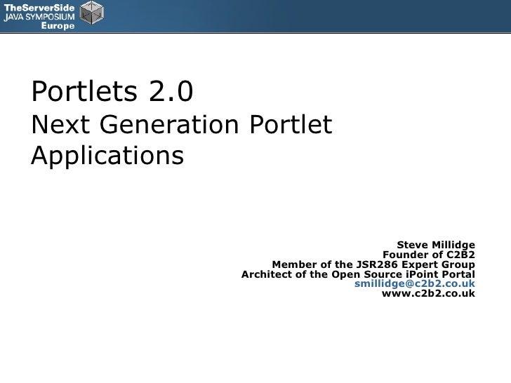 Portlets 2.0 Next Generation Portlet Applications Steve Millidge Founder of C2B2 Member of the JSR286 Expert Group Archite...
