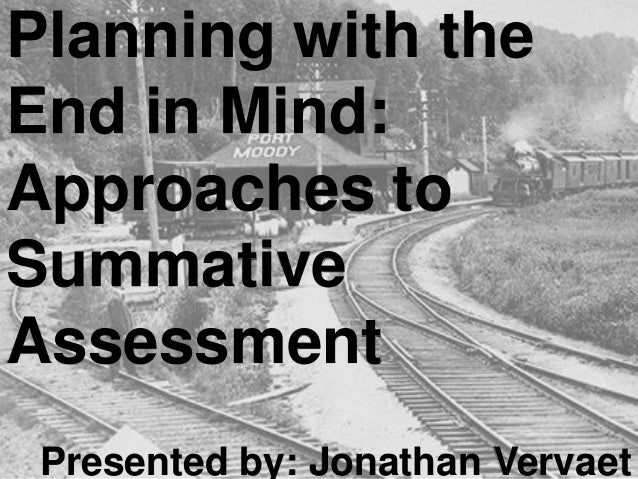 Planning with the End in Mind: Approaches to Summative Assessment Presented by: Jonathan Vervaet