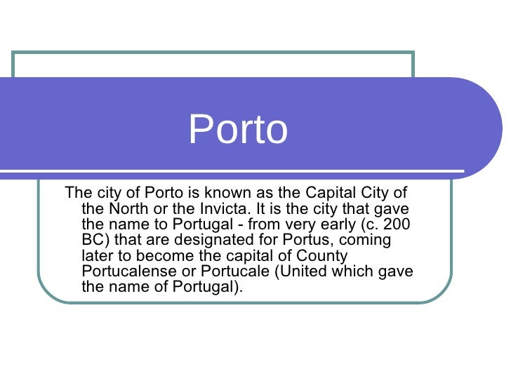Porto The city of Porto is known as the Capital City of the North or the Invicta. It is the city that gave the name to Por...