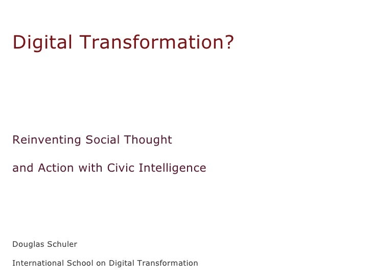 What  Type  of   Digital Transformation? Reinventing Social Thought  and Action with Civic Intelligence Douglas Schuler In...