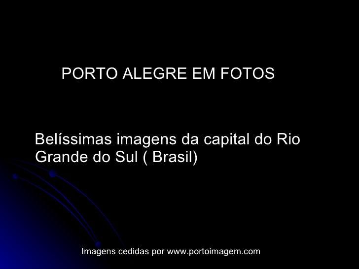 <ul><li>PORTO ALEGRE EM FOTOS </li></ul><ul><li>Belíssimas imagens da capital do Rio  Grande do Sul ( Brasil)  </li></ul>I...