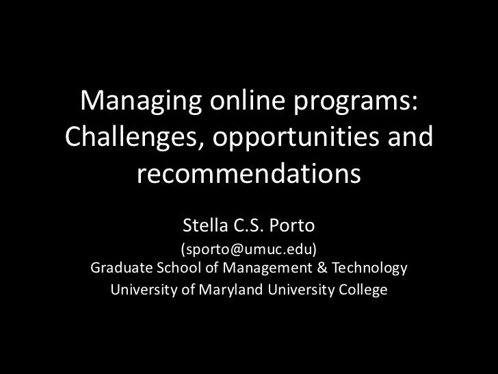 Managing online programs:Challenges, opportunities and recommendations<br />Stella C.S. Porto<br />(sporto@umuc.edu)Gradua...