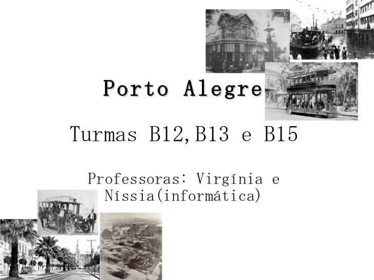 Porto Alegre Turmas B12,B13 e B15 Professoras: Virgínia e Níssia(informática)