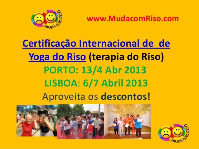 www.MudacomRiso.comCertificação Internacional de de Yoga do Riso (terapia do Riso)     PORTO: 13/4 Abr 2013     LISBOA: 6/...