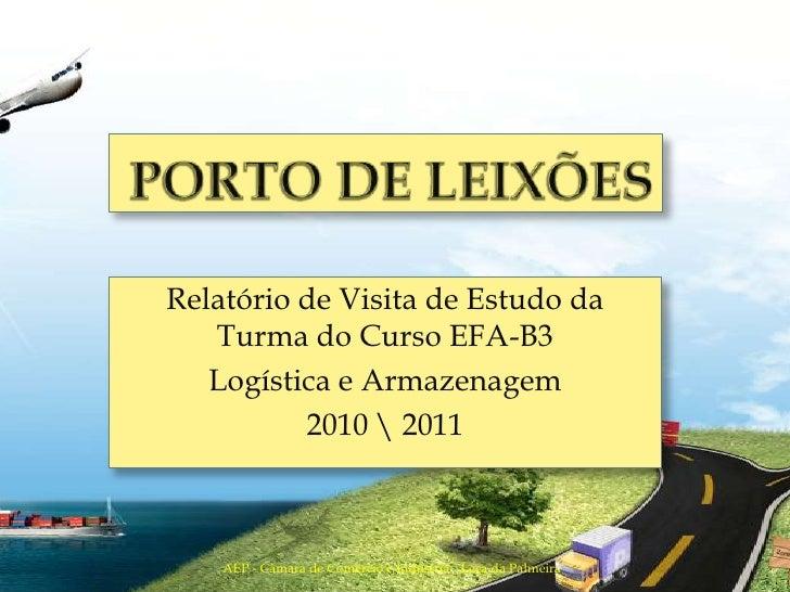 Porto de Leixões<br />Relatório de Visita de Estudo da Turma do Curso EFA-B3<br />Logística e Armazenagem<br />2010  2011<...