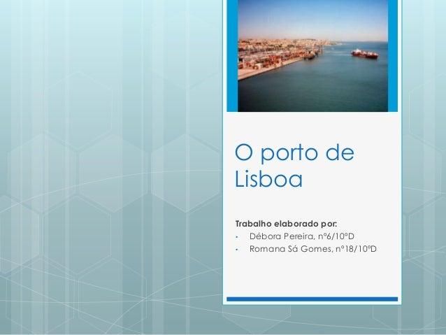 O porto de Lisboa Trabalho elaborado por: • Débora Pereira, nº6/10ºD • Romana Sá Gomes, nº18/10ºD