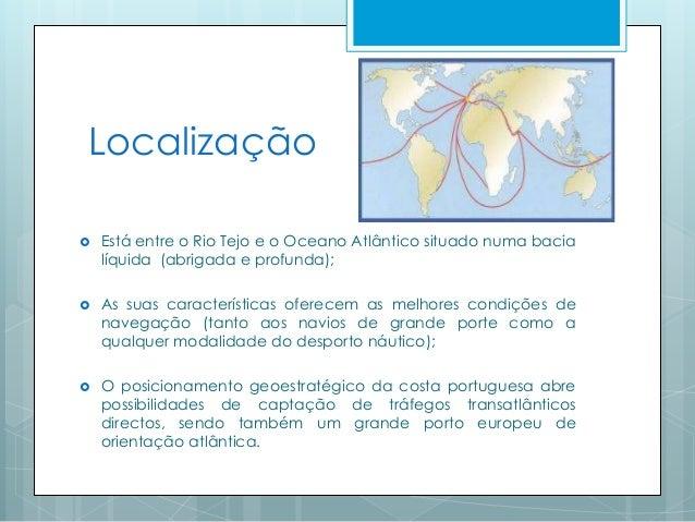 Localização  Está entre o Rio Tejo e o Oceano Atlântico situado numa bacia líquida (abrigada e profunda);  As suas carac...