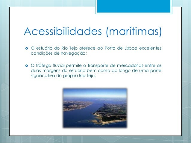 Acessibilidades (marítimas)  O estuário do Rio Tejo oferece ao Porto de Lisboa excelentes condições de navegação;  O trá...