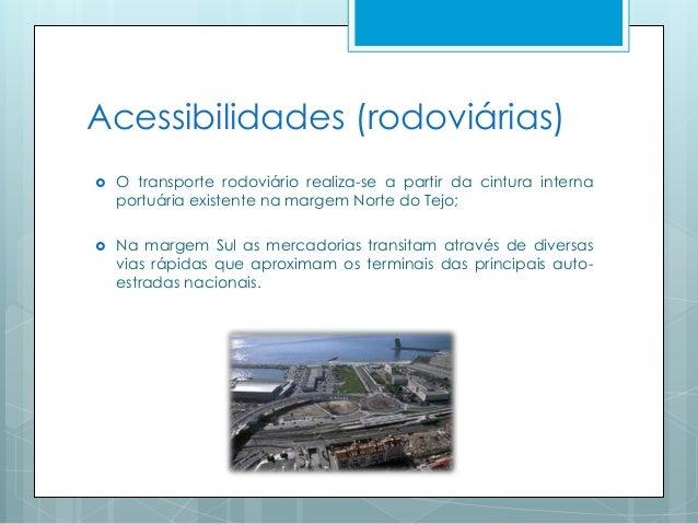 Acessibilidades (rodoviárias)  O transporte rodoviário realiza-se a partir da cintura interna portuária existente na marg...