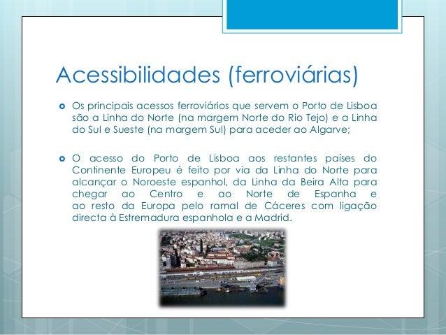 Acessibilidades (ferroviárias)  Os principais acessos ferroviários que servem o Porto de Lisboa são a Linha do Norte (na ...