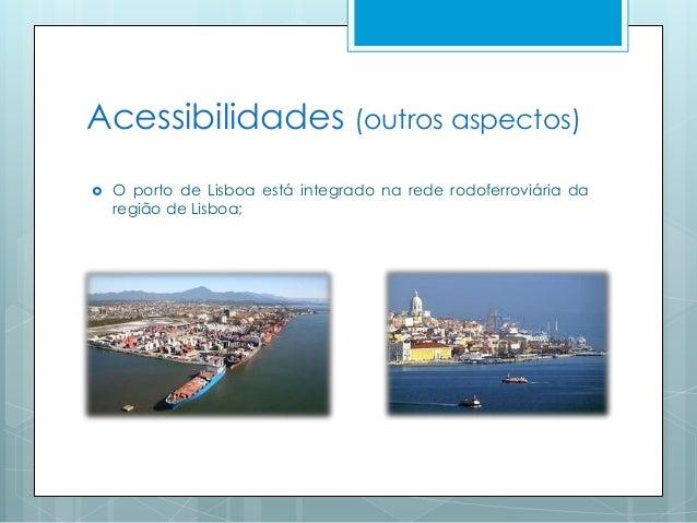 Acessibilidades (outros aspectos)  O porto de Lisboa está integrado na rede rodoferroviária da região de Lisboa;