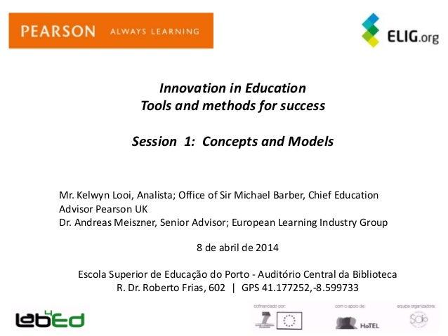 Innovation in Education Tools and methods for success Session 1: Concepts and Models 8 de abril de 2014 Escola Superior de...