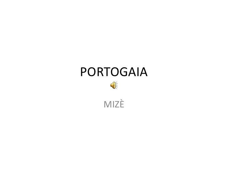 PORTOGAIA<br />MIZÈ<br />