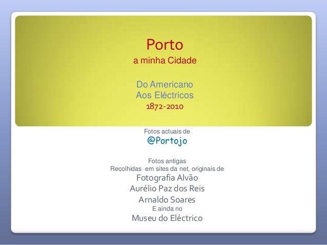 Porto a minha Cidade Do Americano Aos Eléctricos 1872-2010 Fotos actuais de @Portojo Fotos antigas Recolhidas em sites da ...