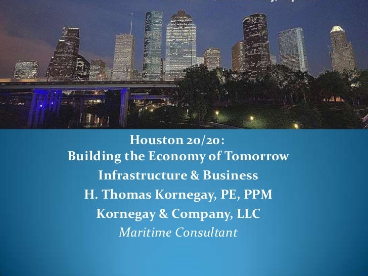 Houston 20/20:Building the Economy of Tomorrow     Infrastructure & Business  H. Thomas Kornegay, PE, PPM    Kornegay & Co...