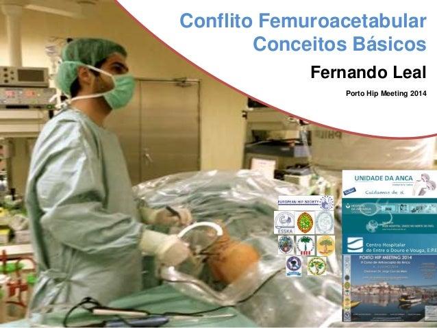 Conflito Femuroacetabular  Conceitos Básicos  Fernando Leal  Porto Hip Meeting 2014