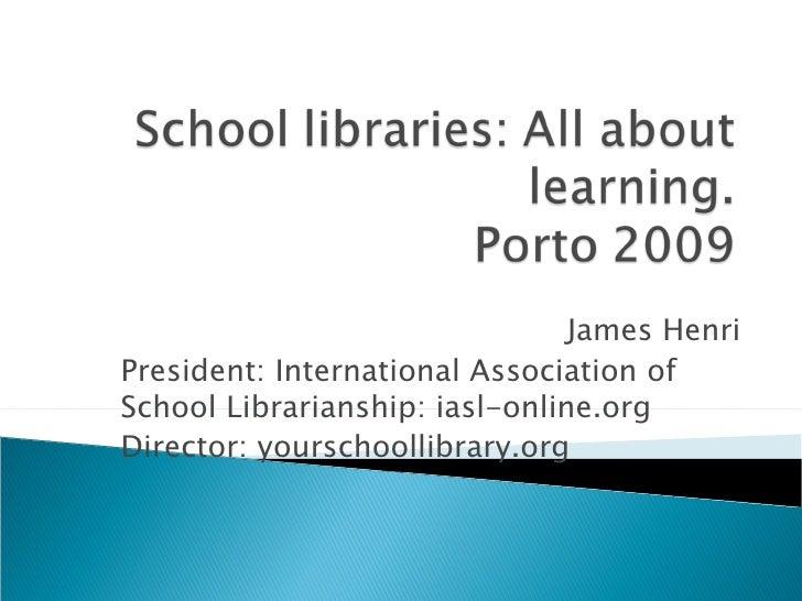 James Henri President: International Association of School Librarianship: iasl-online.org Director: yourschoollibrary.org