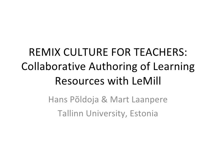 REMIX CULTURE FOR TEACHERS: Collaborative Authoring of Learning Resources with LeMill Hans Põldoja & Mart Laanpere Tallinn...