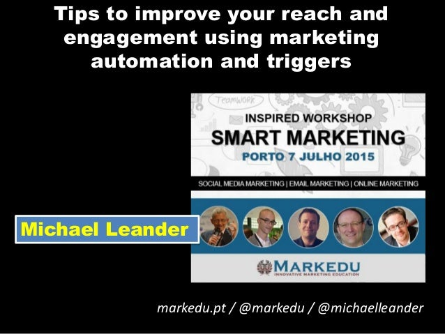 Tips to improve your reach and engagement using marketing automation and triggers markedu.pt / @markedu / @michaelleander ...