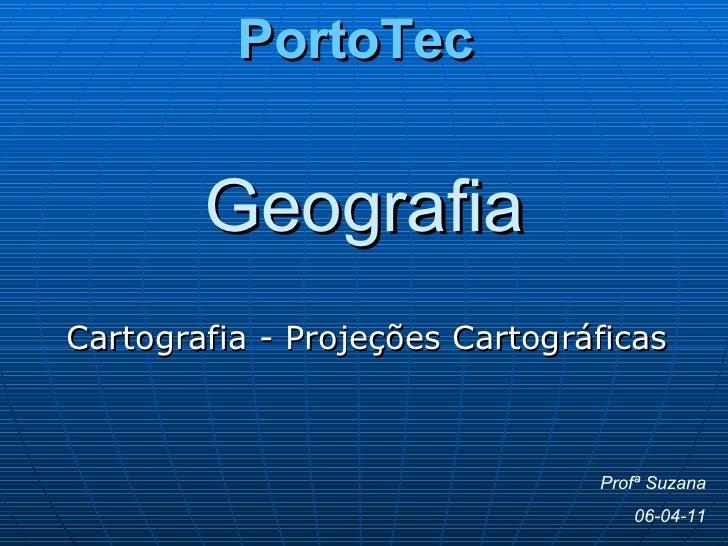 Geografia Cartografia - Projeções Cartográficas Profª Suzana 06-04-11 PortoTec