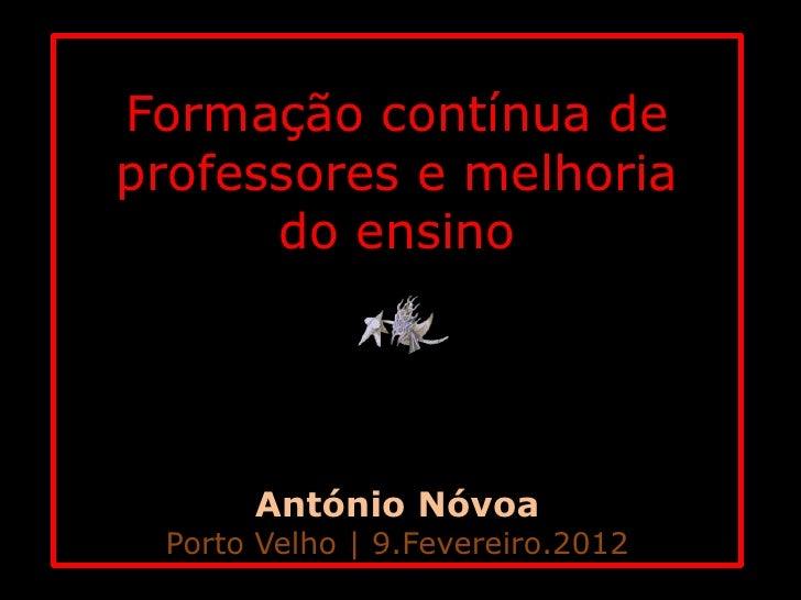 Formação contínua deprofessores e melhoria      do ensino      António Nóvoa Porto Velho | 9.Fevereiro.2012