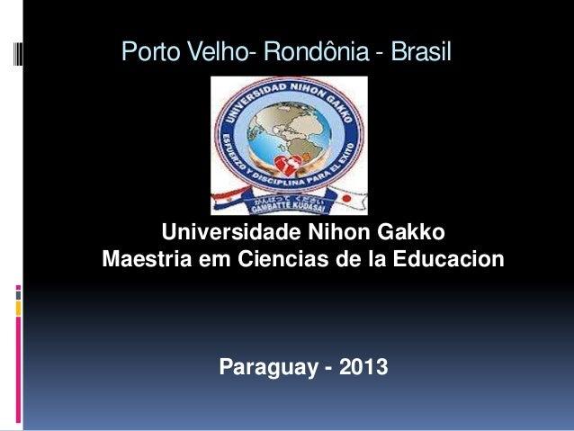 Porto Velho- Rondônia - Brasil     Universidade Nihon GakkoMaestria em Ciencias de la Educacion          Paraguay - 2013