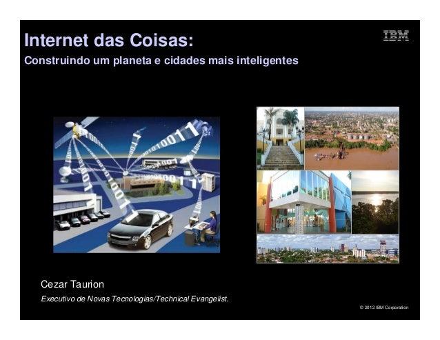 Internet das Coisas:Construindo um planeta e cidades mais inteligentes   Cezar Taurion   Executivo de Novas Tecnologias/Te...
