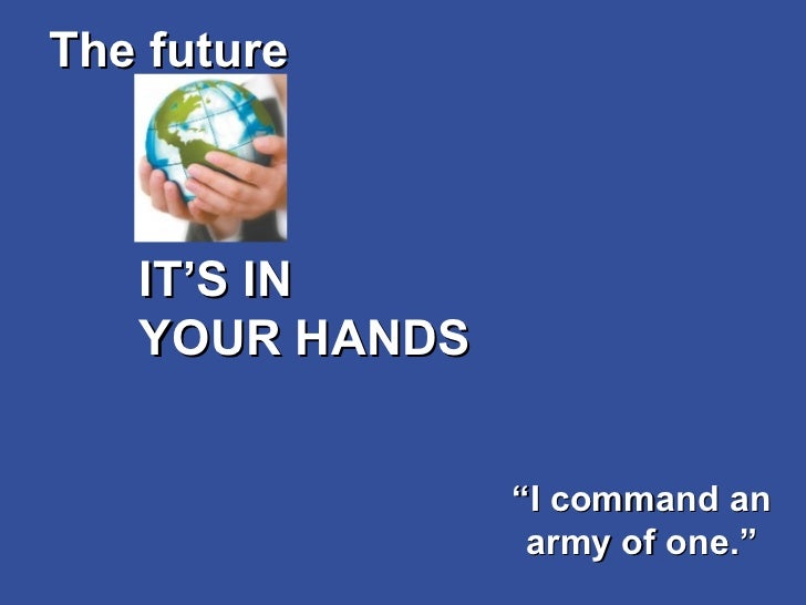"""IT'S IN  YOUR HANDS The future """" I command an army of one."""""""