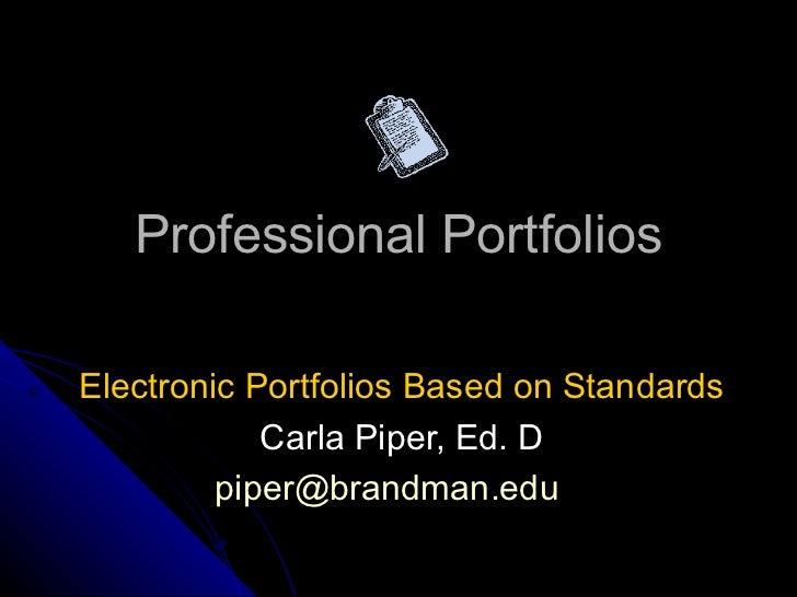 Professional Portfolios Electronic Portfolios Based on Standards  Carla Piper, Ed. D [email_address]