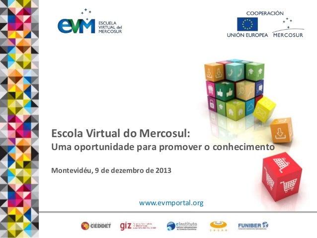Escola Virtual do Mercosul: Uma oportunidade para promover o conhecimento Montevidéu, 9 de dezembro de 2013  www.evmportal...