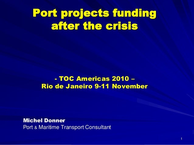 1 Port projects funding after the crisis - TOC Americas 2010 – Rio de Janeiro 9-11 November Michel Donner Port & Maritime ...