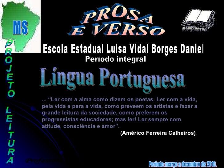 """MS EM : PROSA  E VERSO PROJETO LEITURA Período integral Escola Estadual Luisa Vidal Borges Daniel Língua Portuguesa ... """"L..."""
