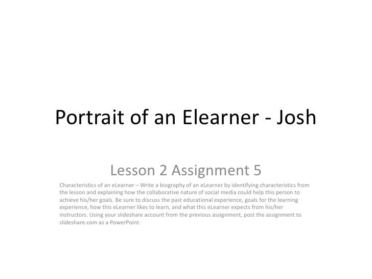 Portrait of an Elearner - Josh                    Lesson 2 Assignment 5Characteristics of an eLearner – Write a biography ...
