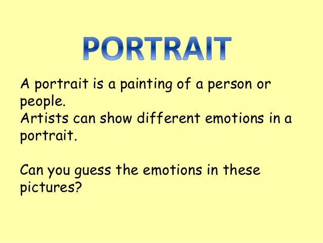 A portrait is a painting of a person or people. Artists can show different emotions in a portrait. Can you guess the emoti...