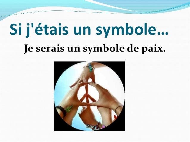 Si jétais un symbole…  Je serais un symbole de paix.