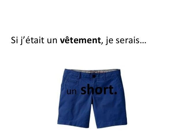 Si j'était un vêtement, je serais…             un   short.