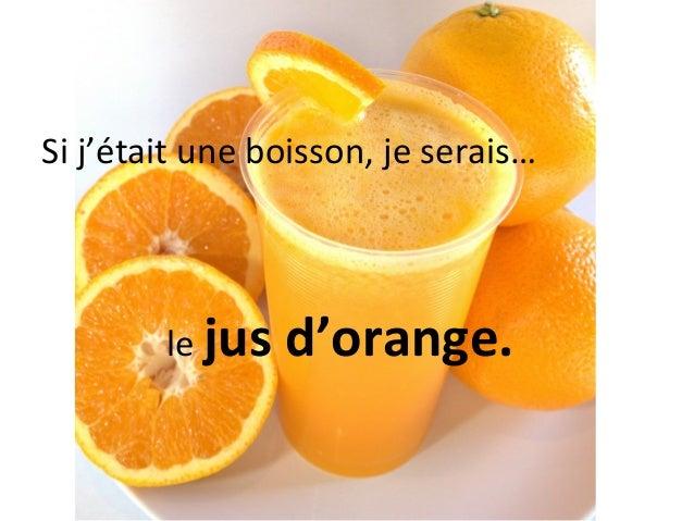 Si j'était une boisson, je serais…        le jus   d'orange.